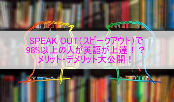 SPEAK OUT(スピークアウト)で98%以上の人が英語が上達!?メリット・デメリット大公開!